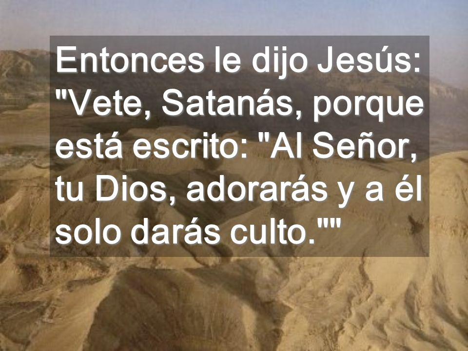 Entonces le dijo Jesús: Vete, Satanás, porque está escrito: Al Señor, tu Dios, adorarás y a él solo darás culto.