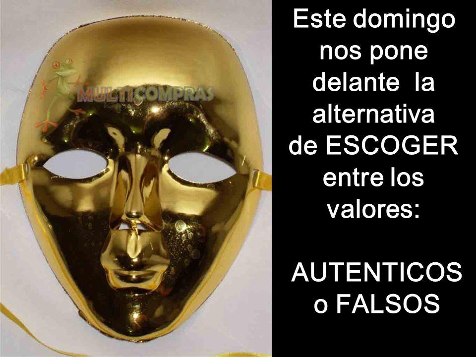 Este domingo nos pone delante la alternativa de ESCOGER entre los valores: AUTENTICOS o FALSOS