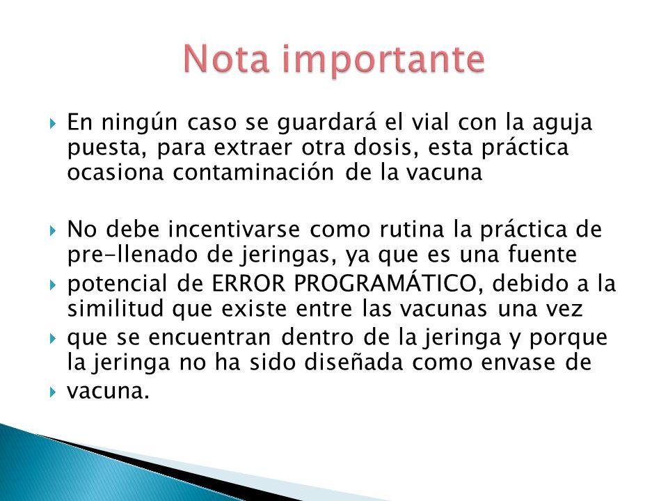 Nota importante En ningún caso se guardará el vial con la aguja puesta, para extraer otra dosis, esta práctica ocasiona contaminación de la vacuna.