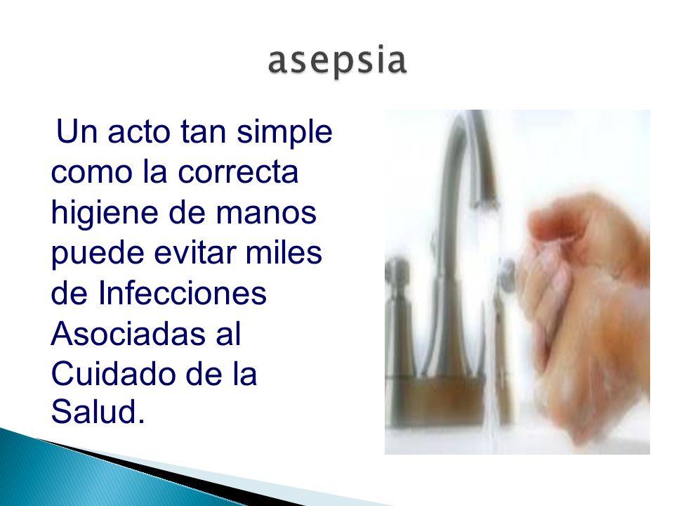 asepsia Un acto tan simple como la correcta higiene de manos puede evitar miles de Infecciones Asociadas al Cuidado de la Salud.
