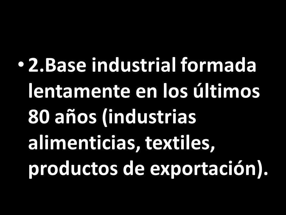 2.Base industrial formada lentamente en los últimos 80 años (industrias alimenticias, textiles, productos de exportación).