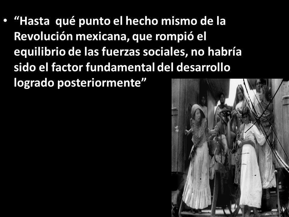 Hasta qué punto el hecho mismo de la Revolución mexicana, que rompió el equilibrio de las fuerzas sociales, no habría sido el factor fundamental del desarrollo logrado posteriormente