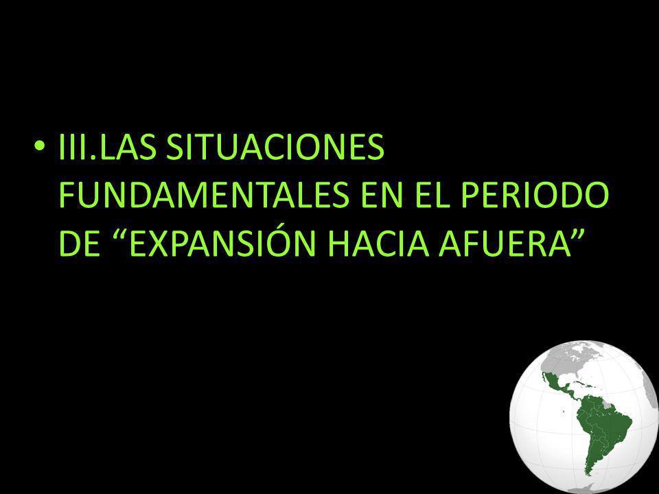 III.LAS SITUACIONES FUNDAMENTALES EN EL PERIODO DE EXPANSIÓN HACIA AFUERA