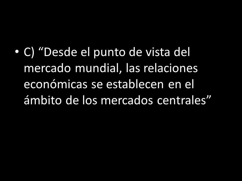 C) Desde el punto de vista del mercado mundial, las relaciones económicas se establecen en el ámbito de los mercados centrales