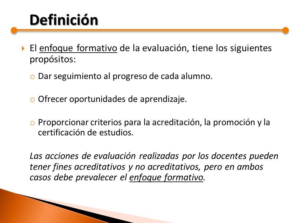 Definición El enfoque formativo de la evaluación, tiene los siguientes propósitos: Dar seguimiento al progreso de cada alumno.