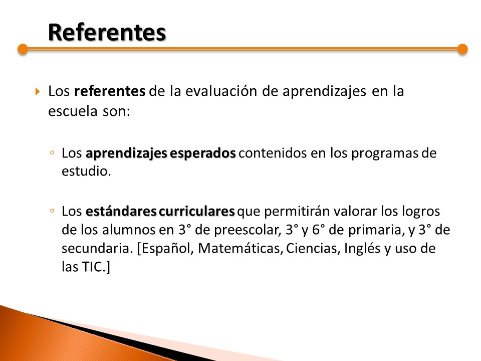 Referentes Los referentes de la evaluación de aprendizajes en la escuela son: Los aprendizajes esperados contenidos en los programas de estudio.