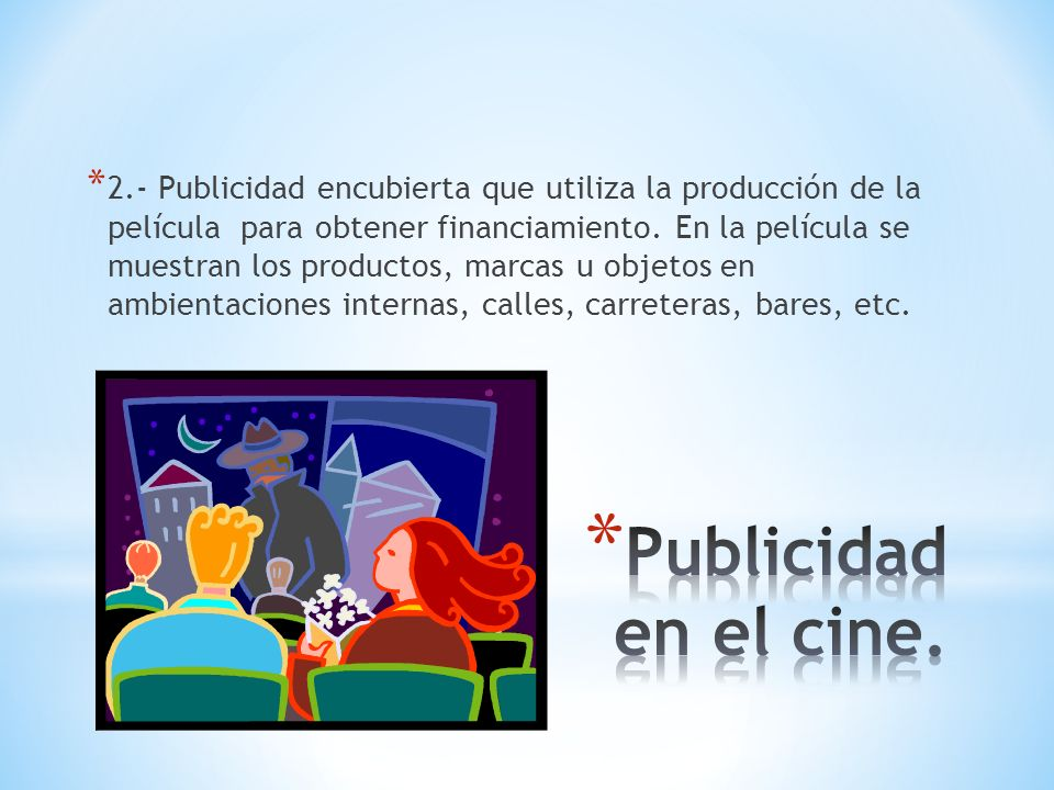 2.- Publicidad encubierta que utiliza la producción de la película para obtener financiamiento. En la película se muestran los productos, marcas u objetos en ambientaciones internas, calles, carreteras, bares, etc.