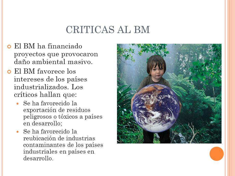 CRITICAS AL BM El BM ha financiado proyectos que provocaron daño ambiental masivo.