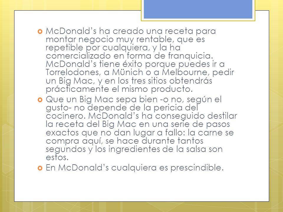 McDonald's ha creado una receta para montar negocio muy rentable, que es repetible por cualquiera, y la ha comercializado en forma de franquicia. McDonald's tiene éxito porque puedes ir a Torrelodones, a Münich o a Melbourne, pedir un Big Mac, y en los tres sitios obtendrás prácticamente el mismo producto.