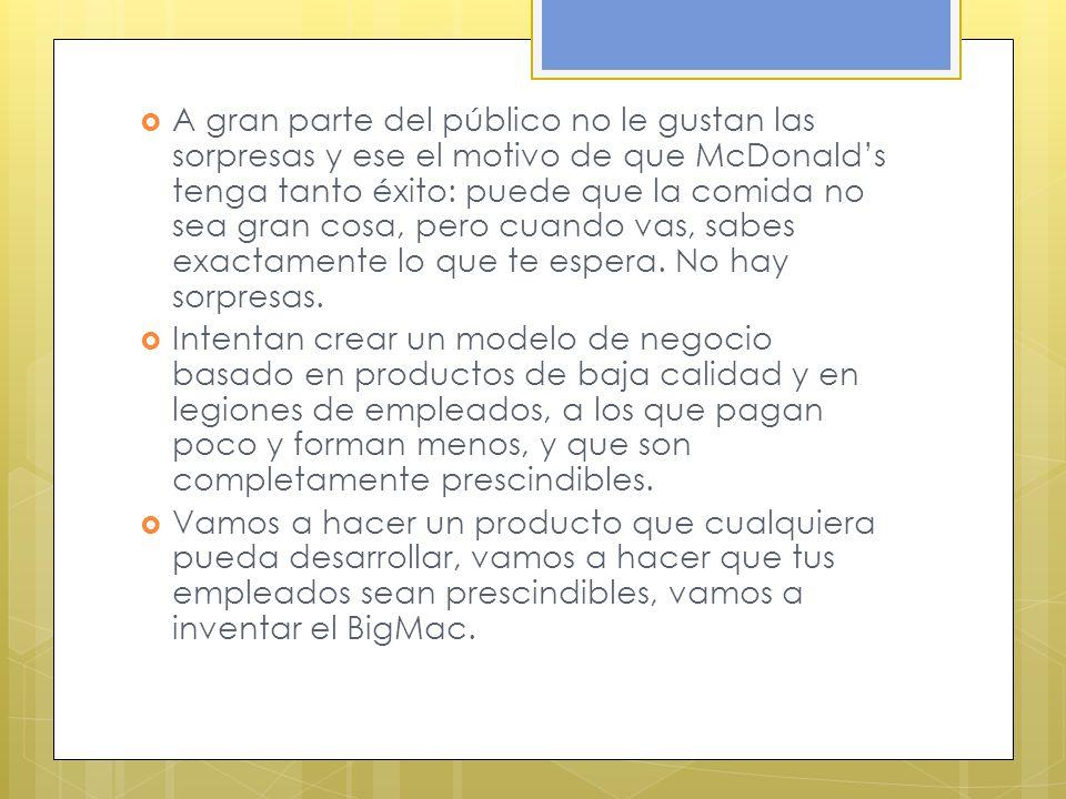 A gran parte del público no le gustan las sorpresas y ese el motivo de que McDonald's tenga tanto éxito: puede que la comida no sea gran cosa, pero cuando vas, sabes exactamente lo que te espera. No hay sorpresas.