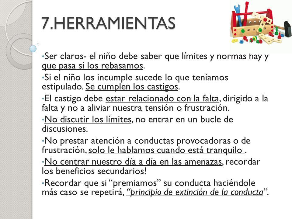 7.HERRAMIENTAS Ser claros- el niño debe saber que límites y normas hay y que pasa si los rebasamos.