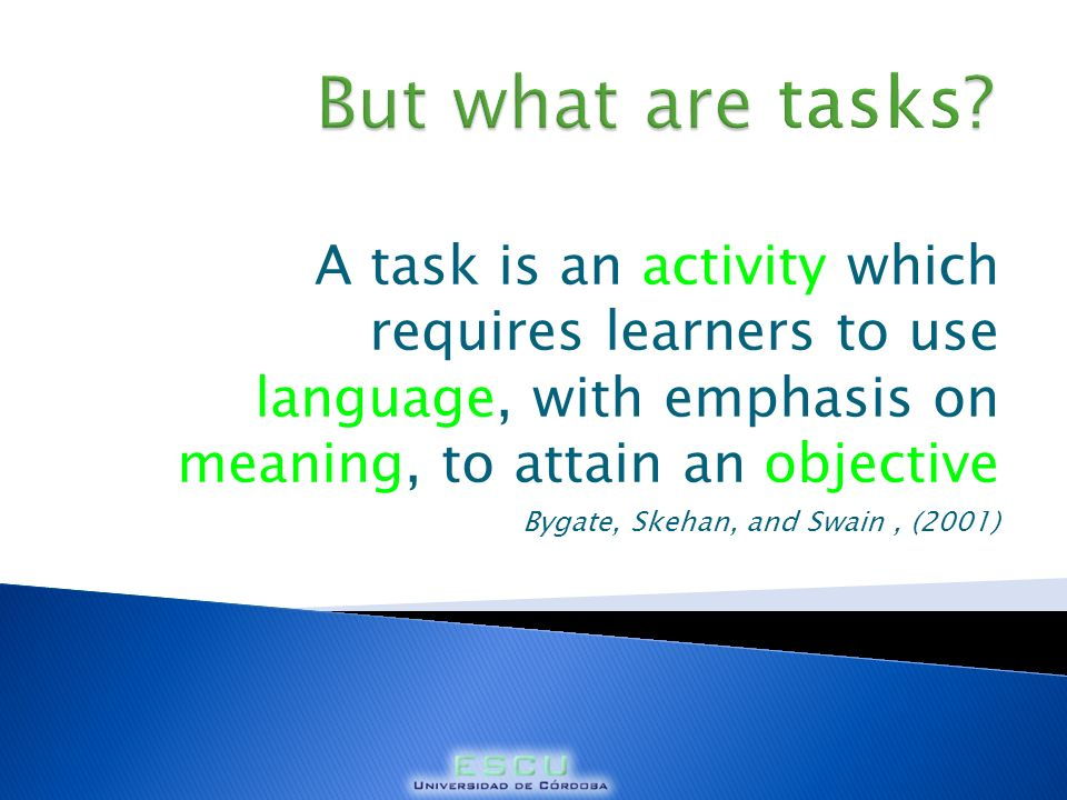 But what are tasks A task is an activity which requires learners to use language, with emphasis on meaning, to attain an objective.