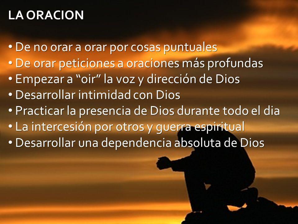 LA ORACION De no orar a orar por cosas puntuales. De orar peticiones a oraciones más profundas. Empezar a oir la voz y dirección de Dios.
