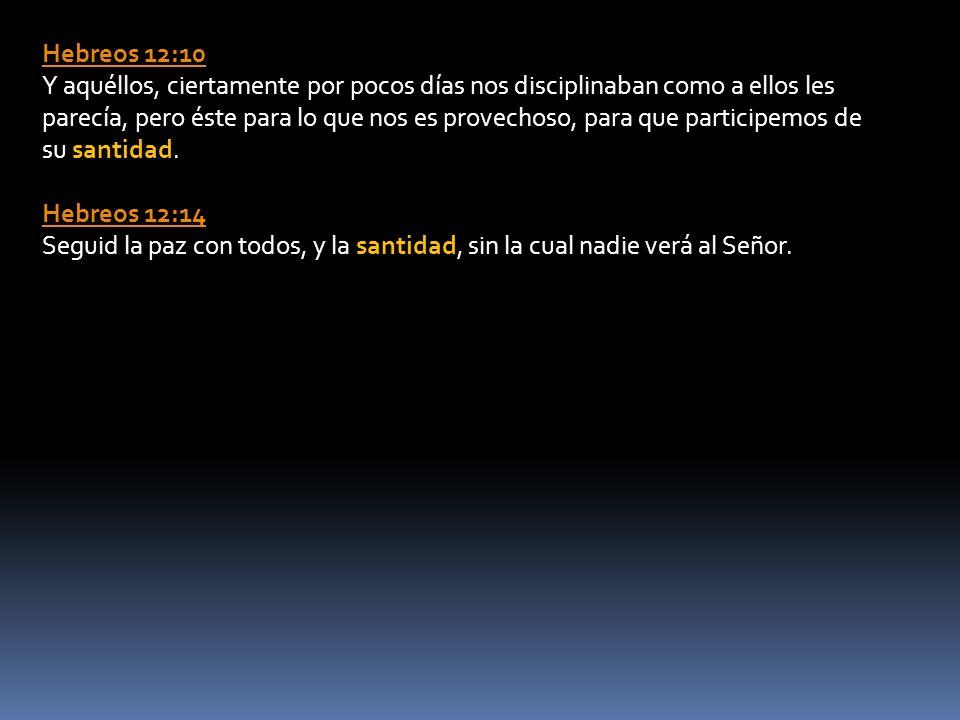 Hebreos 12:10 Y aquéllos, ciertamente por pocos días nos disciplinaban como a ellos les parecía, pero éste para lo que nos es provechoso, para que participemos de su santidad.