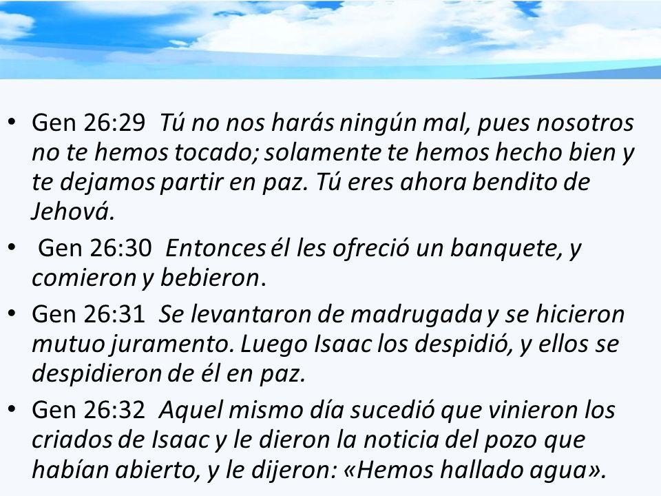 Gen 26:29 Tú no nos harás ningún mal, pues nosotros no te hemos tocado; solamente te hemos hecho bien y te dejamos partir en paz. Tú eres ahora bendito de Jehová.