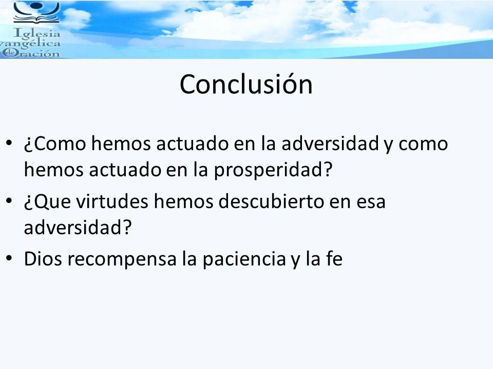 Conclusión ¿Como hemos actuado en la adversidad y como hemos actuado en la prosperidad ¿Que virtudes hemos descubierto en esa adversidad