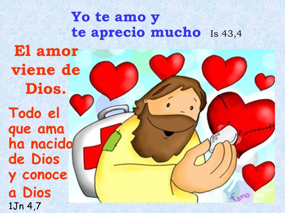 El amor viene de Dios. Yo te amo y te aprecio mucho Is 43,4