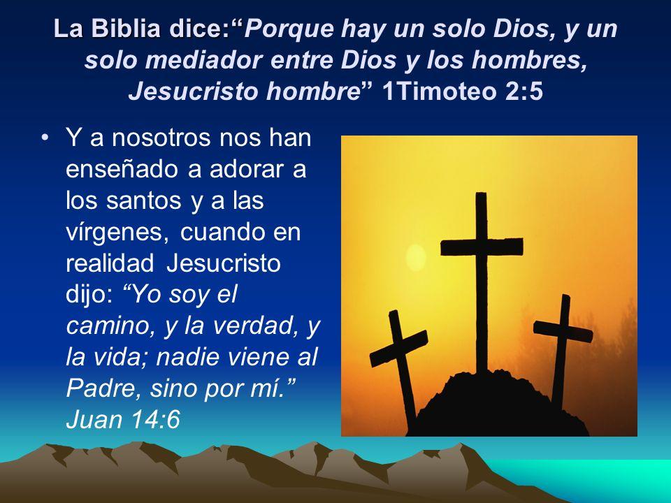 La Biblia dice: Porque hay un solo Dios, y un solo mediador entre Dios y los hombres, Jesucristo hombre 1Timoteo 2:5