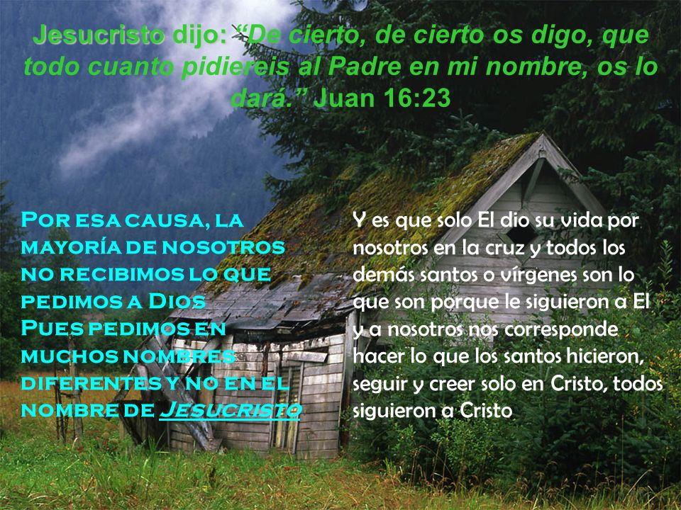 Jesucristo dijo: De cierto, de cierto os digo, que todo cuanto pidiereis al Padre en mi nombre, os lo dará. Juan 16:23