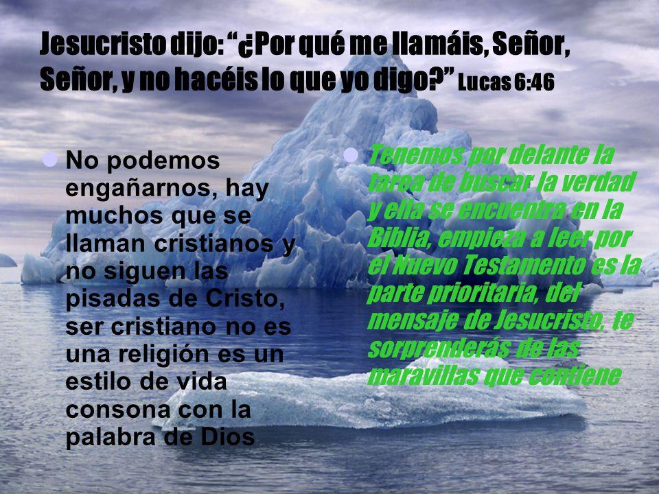 Jesucristo dijo: ¿Por qué me llamáis, Señor, Señor, y no hacéis lo que yo digo Lucas 6:46