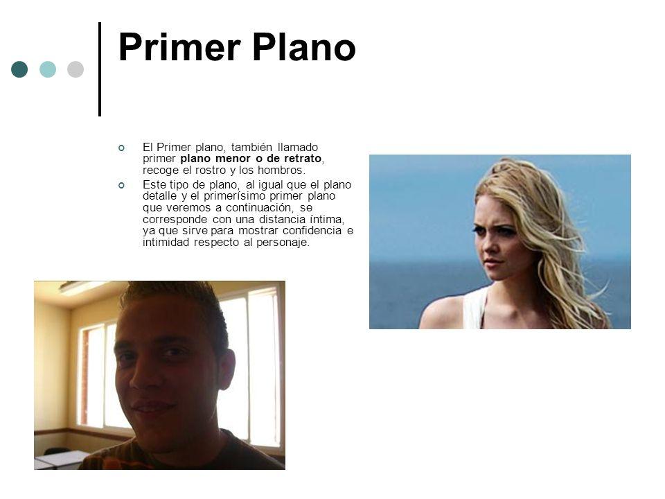 Primer Plano El Primer plano, también llamado primer plano menor o de retrato, recoge el rostro y los hombros.