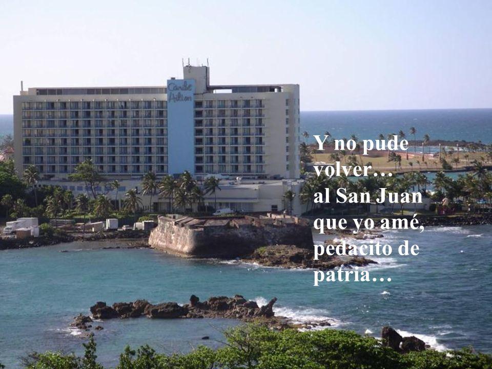 Y no pude volver… al San Juan que yo amé, pedacito de patria…