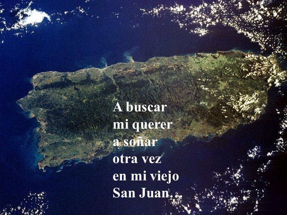 A buscar mi querer, a soñar otra vez, en mi viejo San Juan.