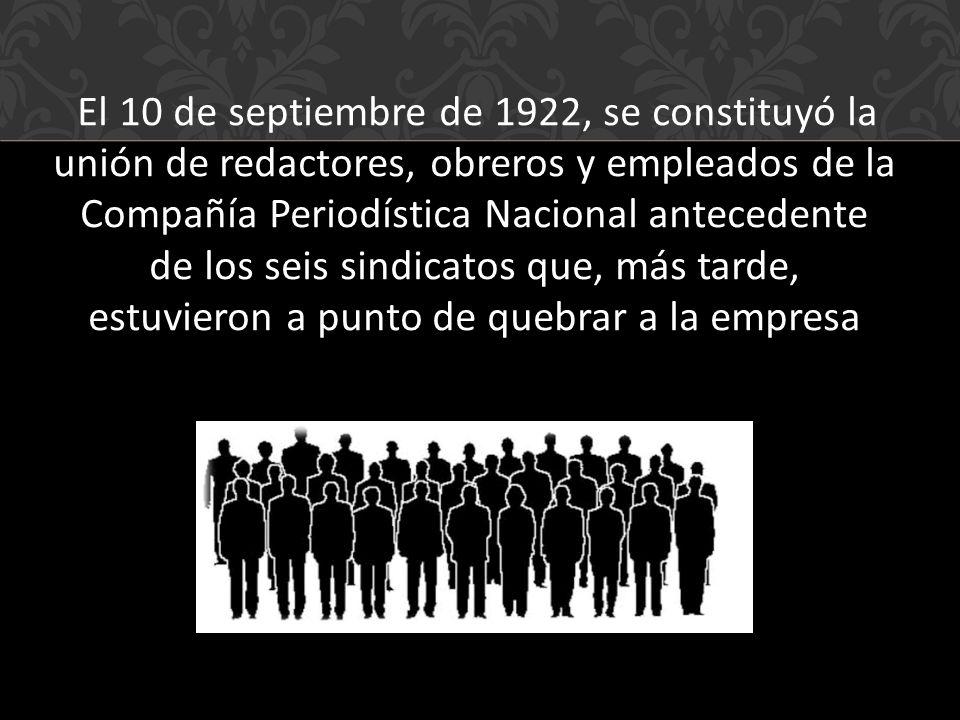 El 10 de septiembre de 1922, se constituyó la unión de redactores, obreros y empleados de la Compañía Periodística Nacional antecedente de los seis sindicatos que, más tarde, estuvieron a punto de quebrar a la empresa