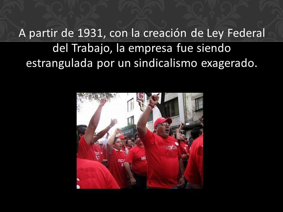 A partir de 1931, con la creación de Ley Federal del Trabajo, la empresa fue siendo estrangulada por un sindicalismo exagerado.