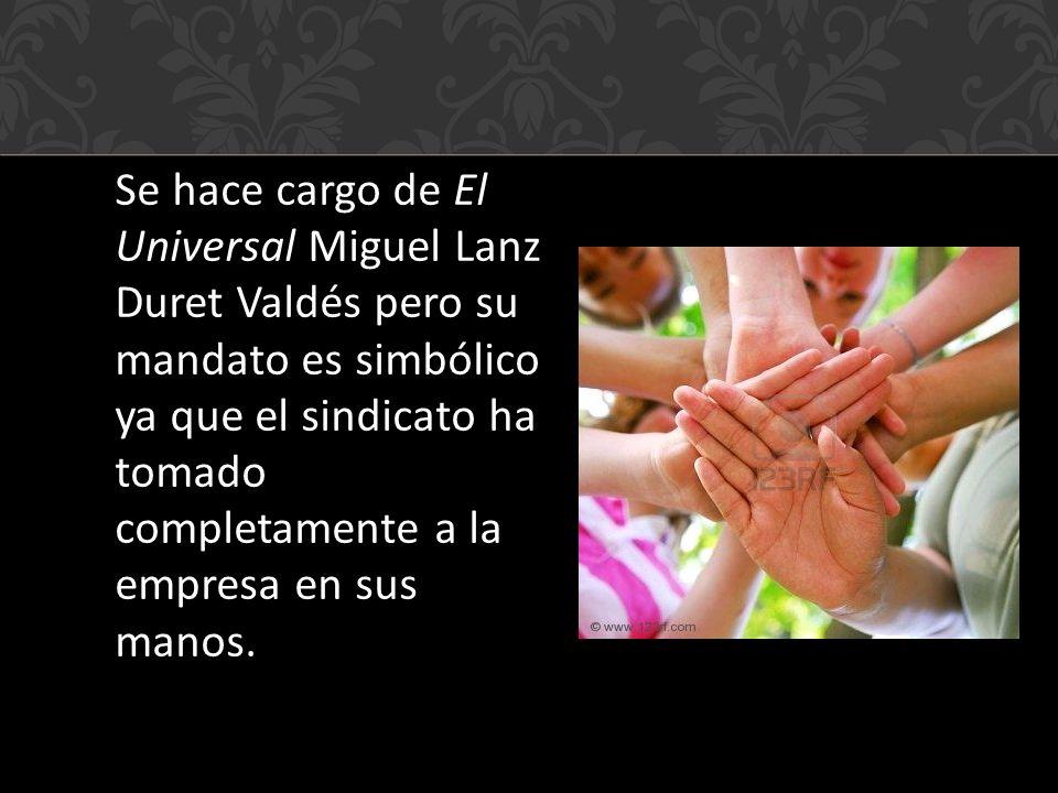 Se hace cargo de El Universal Miguel Lanz Duret Valdés pero su mandato es simbólico ya que el sindicato ha tomado completamente a la empresa en sus manos.