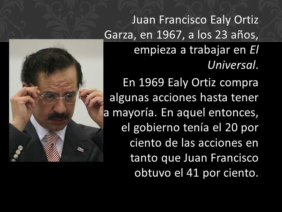 Juan Francisco Ealy Ortiz Garza, en 1967, a los 23 años, empieza a trabajar en El Universal.