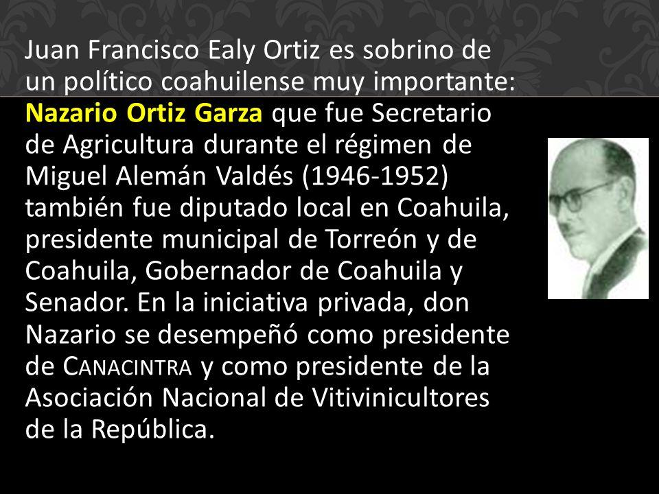 Juan Francisco Ealy Ortiz es sobrino de un político coahuilense muy importante: Nazario Ortiz Garza que fue Secretario de Agricultura durante el régimen de Miguel Alemán Valdés (1946-1952) también fue diputado local en Coahuila, presidente municipal de Torreón y de Coahuila, Gobernador de Coahuila y Senador.