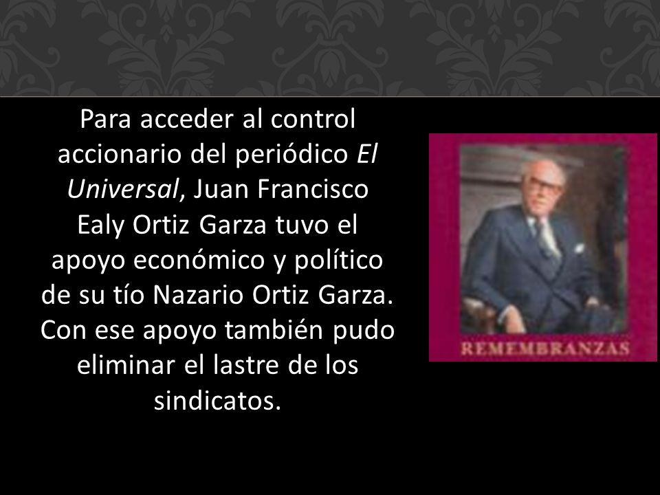 Para acceder al control accionario del periódico El Universal, Juan Francisco Ealy Ortiz Garza tuvo el apoyo económico y político de su tío Nazario Ortiz Garza.
