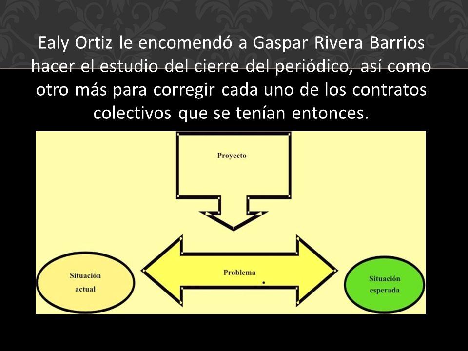 Ealy Ortiz le encomendó a Gaspar Rivera Barrios hacer el estudio del cierre del periódico, así como otro más para corregir cada uno de los contratos colectivos que se tenían entonces.