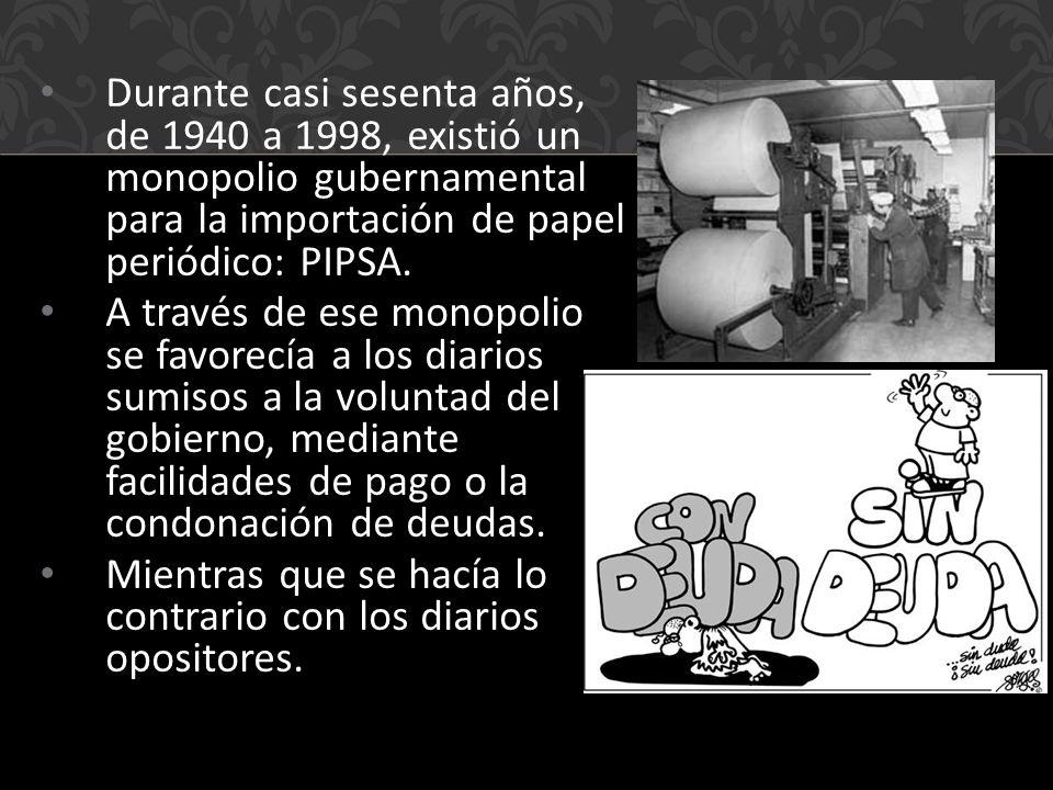 Durante casi sesenta años, de 1940 a 1998, existió un monopolio gubernamental para la importación de papel periódico: PIPSA.