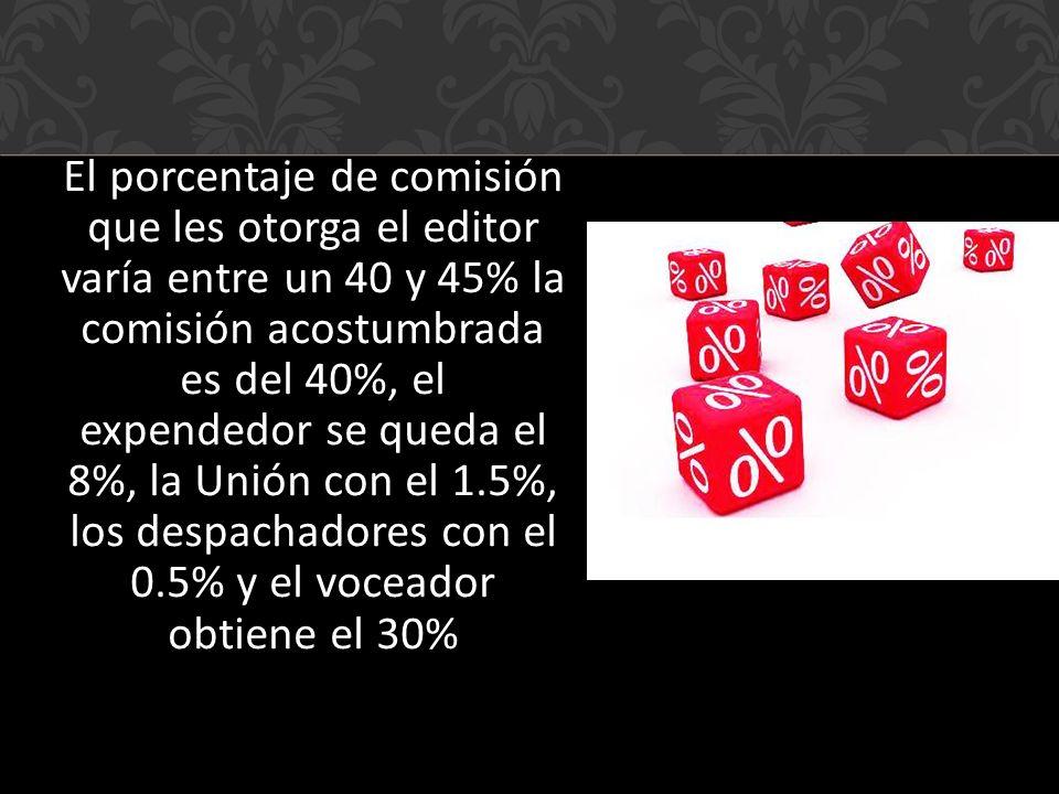 El porcentaje de comisión que les otorga el editor varía entre un 40 y 45% la comisión acostumbrada es del 40%, el expendedor se queda el 8%, la Unión con el 1.5%, los despachadores con el 0.5% y el voceador obtiene el 30%