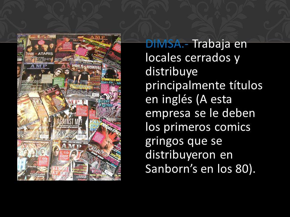 DIMSA.- Trabaja en locales cerrados y distribuye principalmente títulos en inglés (A esta empresa se le deben los primeros comics gringos que se distribuyeron en Sanborn's en los 80).