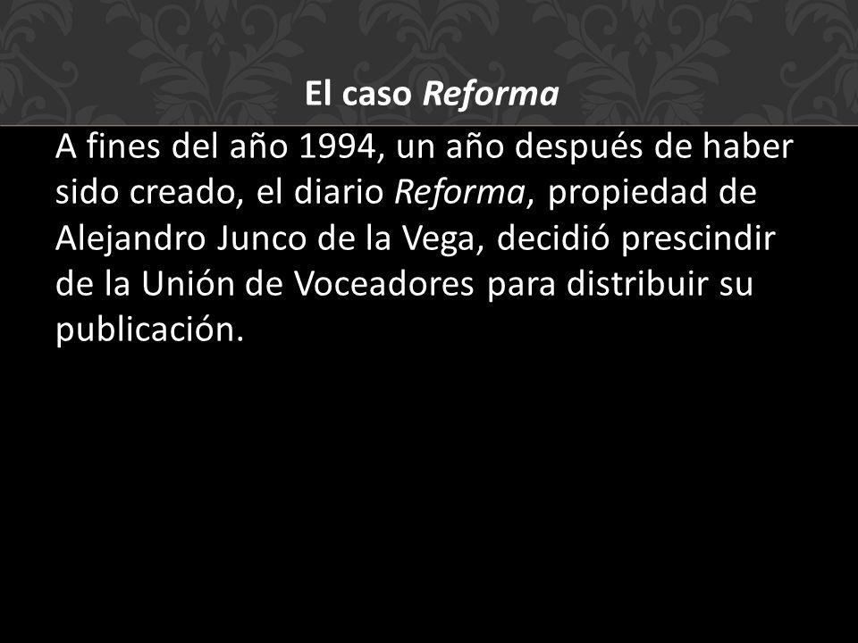 El caso Reforma A fines del año 1994, un año después de haber sido creado, el diario Reforma, propiedad de Alejandro Junco de la Vega, decidió prescindir de la Unión de Voceadores para distribuir su publicación.