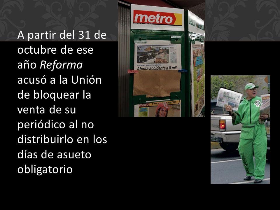 A partir del 31 de octubre de ese año Reforma acusó a la Unión de bloquear la venta de su periódico al no distribuirlo en los días de asueto obligatorio