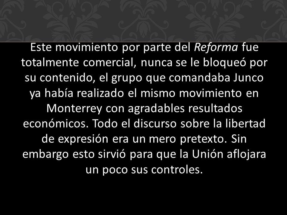 Este movimiento por parte del Reforma fue totalmente comercial, nunca se le bloqueó por su contenido, el grupo que comandaba Junco ya había realizado el mismo movimiento en Monterrey con agradables resultados económicos.