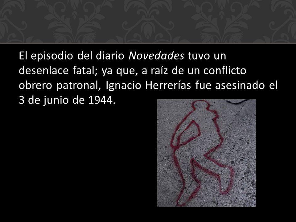 El episodio del diario Novedades tuvo un desenlace fatal; ya que, a raíz de un conflicto obrero patronal, Ignacio Herrerías fue asesinado el 3 de junio de 1944.