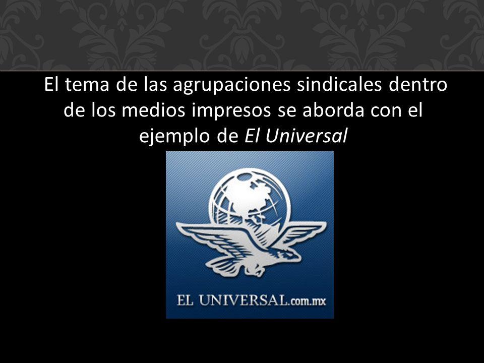 El tema de las agrupaciones sindicales dentro de los medios impresos se aborda con el ejemplo de El Universal
