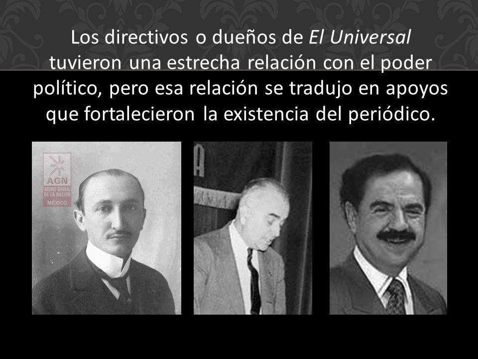 Los directivos o dueños de El Universal tuvieron una estrecha relación con el poder político, pero esa relación se tradujo en apoyos que fortalecieron la existencia del periódico.