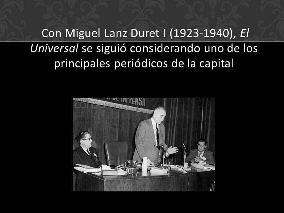 Con Miguel Lanz Duret I (1923-1940), El Universal se siguió considerando uno de los principales periódicos de la capital