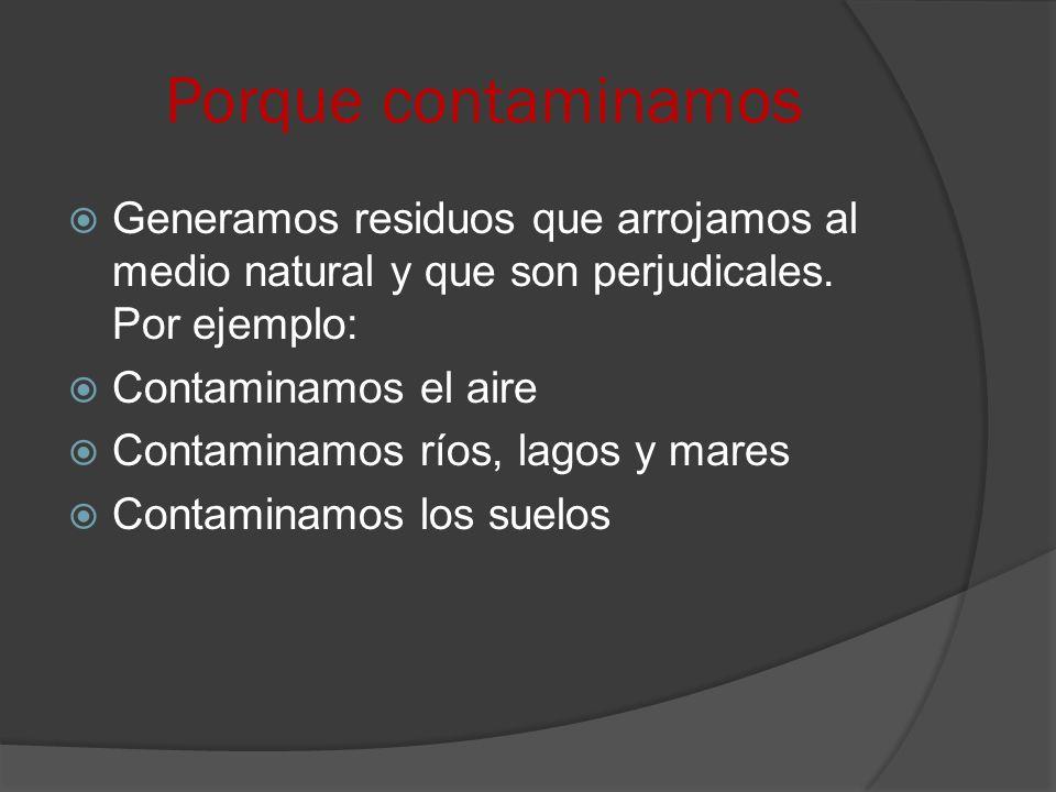 Porque contaminamos Generamos residuos que arrojamos al medio natural y que son perjudicales. Por ejemplo: