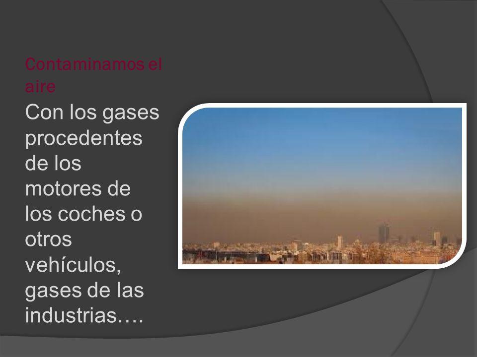 Contaminamos el aire Con los gases procedentes de los motores de los coches o otros vehículos, gases de las industrias….