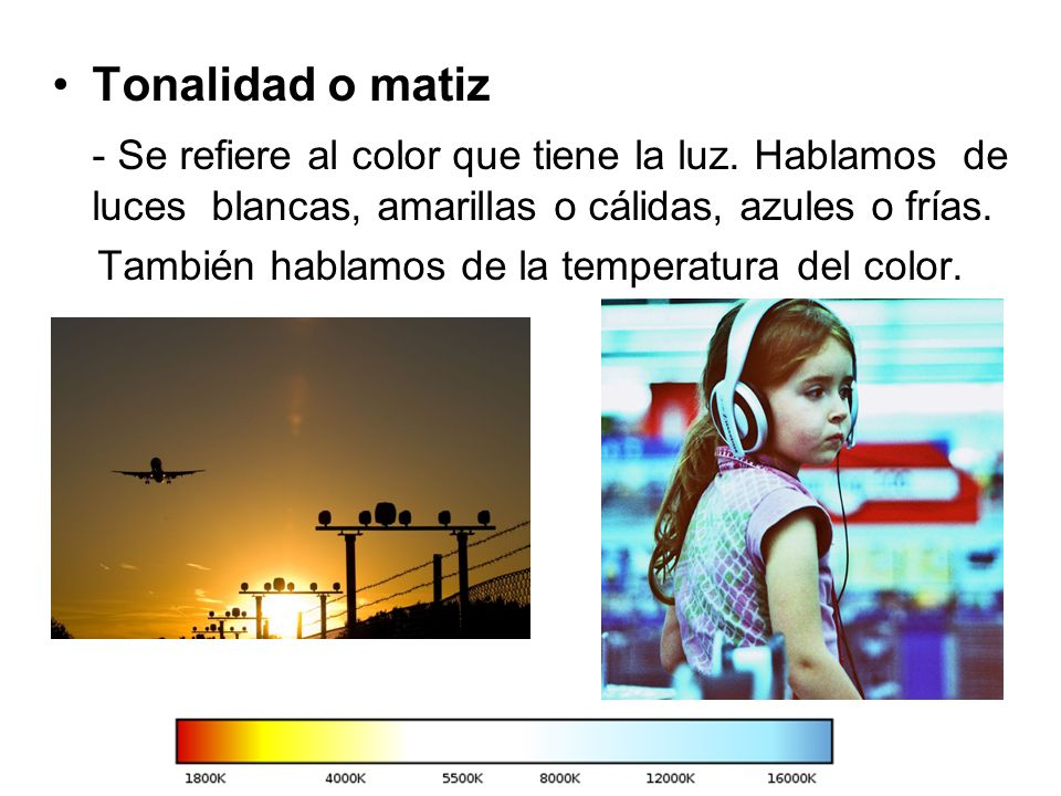 Tonalidad o matiz - Se refiere al color que tiene la luz. Hablamos de luces blancas, amarillas o cálidas, azules o frías.