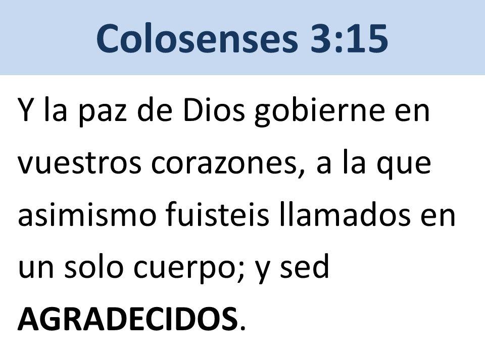 Colosenses 3:15 Y la paz de Dios gobierne en vuestros corazones, a la que asimismo fuisteis llamados en un solo cuerpo; y sed AGRADECIDOS.