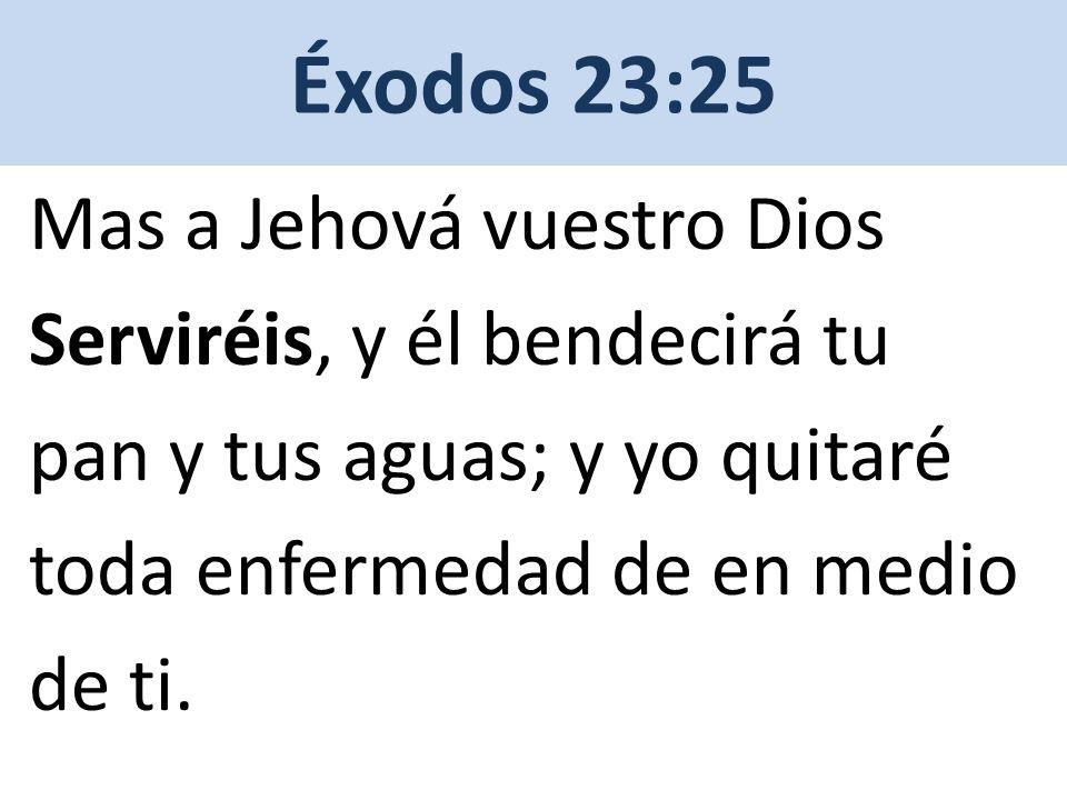 Éxodos 23:25 Mas a Jehová vuestro Dios Serviréis, y él bendecirá tu pan y tus aguas; y yo quitaré toda enfermedad de en medio de ti.