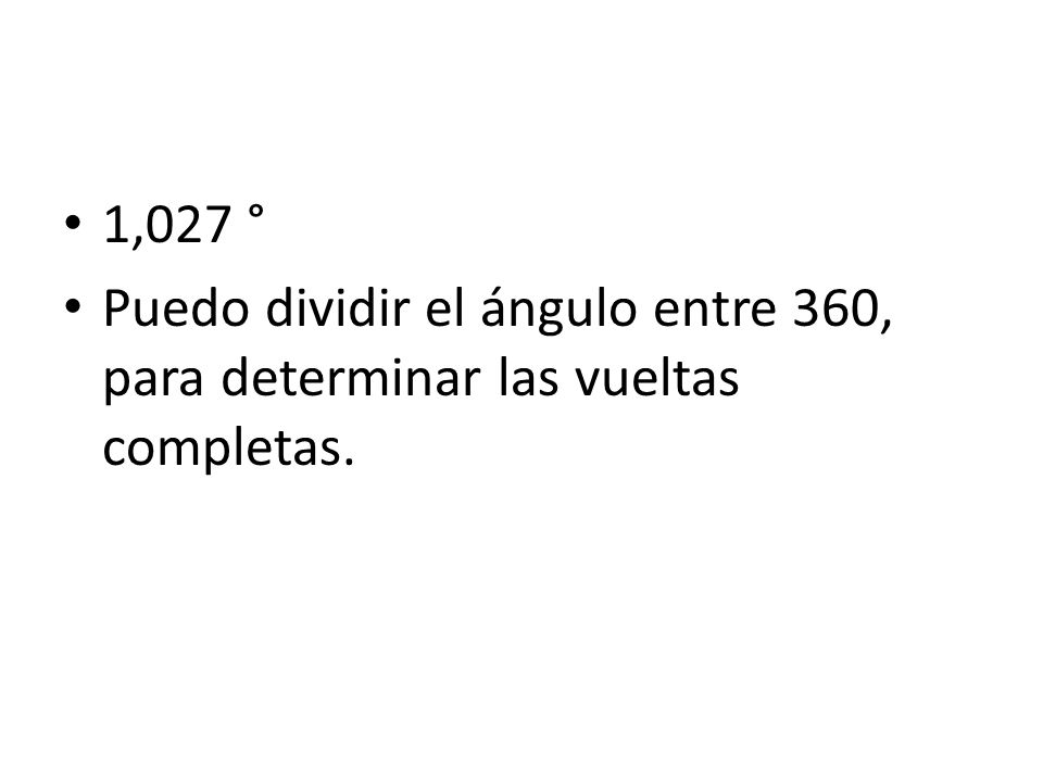 1,027 ° Puedo dividir el ángulo entre 360, para determinar las vueltas completas.